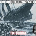 disaster girl sinks the titanic | AND YOU THOUGHT IT WAS SAFE TO GO TO FLORIDA | image tagged in disaster girl sinks the titanic | made w/ Imgflip meme maker