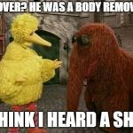 Big Bird And Snuffy Meme | HOOVER? HE WAS A BODY REMOVER. I THINK I HEARD A SHOT | image tagged in memes,big bird and snuffy | made w/ Imgflip meme maker