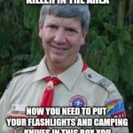 Harmless Scout Leader Meme | OK TROOPS! THERE'S BEEN A REPORT OF A SERIAL KILLER IN THE AREA NOW YOU NEED TO PUT YOUR FLASHLIGHTS AND CAMPING KNIVES IN THIS BOX YOU WOUL | image tagged in memes,harmless scout leader | made w/ Imgflip meme maker