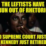 Does it get any Better than This? | THE LEFTISTS HAVE RUN OUT OF RHETORIC AND SUPREME COURT JUSTICE KENNEDY JUST RETIRED | image tagged in memes,michael jackson popcorn | made w/ Imgflip meme maker