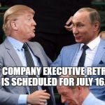 Putin trump | THE COMPANY EXECUTIVE RETREAT IS SCHEDULED FOR JULY 16. | image tagged in putin trump | made w/ Imgflip meme maker