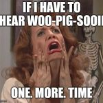 Kristen Wiig Scream | IF I HAVE TO HEAR WOO-PIG-SOOIE ONE. MORE. TIME | image tagged in kristen wiig scream | made w/ Imgflip meme maker