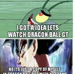Dragon Ball Super Meme | I GOT A IDEA LETS WATCH DRAGON BALL GT NO ITS JUST A COPY OF MYSELF IN DRAGON BALL BUT WITH NO FORMS | image tagged in dragon ball super meme | made w/ Imgflip meme maker