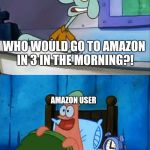Amazon in a nutshell | WHO WOULD GO TO AMAZON IN 3 IN THE MORNING?! OH BOY 3 AM! AMAZON USER | image tagged in squidward and patrick 3 am,amazon,memes | made w/ Imgflip meme maker