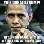 Pissed Off Obama Meme | YOU, DONALD TRUMP! GET OFF THE DAMN TWITTER & STOP F-ING WITH MY LEGACY! | image tagged in memes,pissed off obama | made w/ Imgflip meme maker