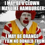 Ronald Mcdonald Trump | I MAY BE A CLOWN I MAY BE ORANGE I MAY LIKE HAMBURGERS BUT I AM NO DONALD TRUMP | image tagged in ronald mcdonald trump | made w/ Imgflip meme maker