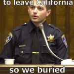 This isn't an indictment of Peace Officers. It's a JOKE. See, I'm smiling   ;^) | He reported that he was dying to leave California so we buried him in Nevada. | image tagged in police officer testifying,clean cut chp drone,not political,no offense intended,it's a joke son,douglie | made w/ Imgflip meme maker