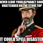 captain obvious | NEVER LEAVE YOUR ALPHABET SOUP UNATTENDED ON THE STOVE TOP IT COULD SPELL DISASTER | image tagged in captain obvious | made w/ Imgflip meme maker
