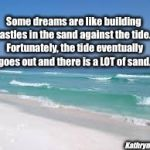Navarre Beach  | Some dreams are like building castles in the sand against the tide.   Fortunately, the tide eventually goes out and there is a LOT of sand.  | image tagged in navarre beach | made w/ Imgflip meme maker