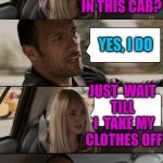 WHOA! | YOU THINK IT'S HOT IN THIS CAB? YES, I DO JUST  WAIT TILL  I  TAKE MY CLOTHES OFF | image tagged in rock driving longer | made w/ Imgflip meme maker