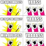 What Do We Want 3 Meme | WE ARE FEMINISTS YAASS WE FIGHT FOR EQUALITY YAAASS MEN ARE PIGS YAAAASS | image tagged in memes,what do we want 3 | made w/ Imgflip meme maker