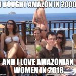 Priority Peter Meme | I BOUGHT AMAZON IN 2000 AND I LOVE AMAZONIAN WOMEN IN 2018 | image tagged in memes,priority peter | made w/ Imgflip meme maker