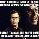 Will Ferrell Meme | A BABY'S LAUGHTER IS ONE OF THE MOST BEAUTIFUL SOUNDS YOU WILL EVER HEAR UNLESS IT'S 3 AM, AND YOU'RE HOME ALONE, AND YOU DON'T HAVE A BABY | image tagged in memes,will ferrell | made w/ Imgflip meme maker