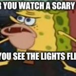 Spongegar Meme | AFTER YOU WATCH A SCARY MOVIE AND YOU SEE THE LIGHTS FLICKER | image tagged in memes,spongegar | made w/ Imgflip meme maker