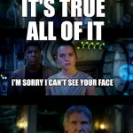 It's true all of it | IT'S TRUE ALL OF IT IT'S TRUE ALL OF IT I'M SORRY I CAN'T SEE YOUR FACE | image tagged in memes,it's true all of it han solo | made w/ Imgflip meme maker