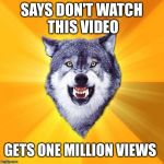 Courage Wolf Meme | SAYS DON'T WATCH THIS VIDEO GETS ONE MILLION VIEWS | image tagged in memes,courage wolf | made w/ Imgflip meme maker