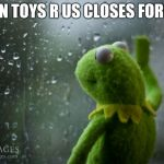 kermit window | WHEN TOYS R US CLOSES FOREVER | image tagged in kermit window,toys r us,kermit,memes | made w/ Imgflip meme maker