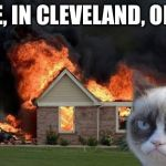 Burn Kitty Meme | LIVE, IN CLEVELAND, OHIO. | image tagged in memes,burn kitty,grumpy cat | made w/ Imgflip meme maker