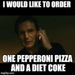 Liam Neeson Taken Meme | I WOULD LIKE TO ORDER ONE PEPPERONI PIZZA AND A DIET COKE | image tagged in memes,liam neeson taken | made w/ Imgflip meme maker