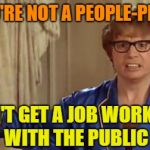 I don't | IF YOU'RE NOT A PEOPLE-PERSON DON'T GET A JOB WORKING WITH THE PUBLIC | image tagged in memes,austin powers honestly,socially awkward,bad job | made w/ Imgflip meme maker