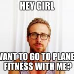 Ryan Gosling Hey Girl | HEY GIRL WANT TO GO TO PLANET FITNESS WITH ME? | image tagged in ryan gosling hey girl | made w/ Imgflip meme maker