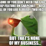 Face Swap Feature On Snap Chat... | SOME OF YOU DON'T NEED THAT FACE SWAP FEATURE ON SNAPCHAT -- BECAUSE ALL OF YOU ARE ALREADY TWO FACED? BUT THAT'S NONE OF MY BUSINESS... | image tagged in memes,but thats none of my business neutral | made w/ Imgflip meme maker