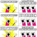What Do We Want 3 Meme | WHAT DO WE WANT? MONEY FOR MAKING MEMES HOW DO WE WANT IT? BY PATREON FOR WHAT? TO LIVE WITHOUT DOING THAT MUCH WORK | image tagged in memes,what do we want 3 | made w/ Imgflip meme maker