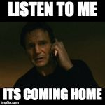 Liam Neeson Taken Meme | LISTEN TO ME ITS COMING HOME | image tagged in memes,liam neeson taken | made w/ Imgflip meme maker