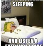 SpongeBob caveman bed | WHEN YOU ARE SLEEPING AND LISTEN A EXTRANGE NOISE | image tagged in spongebob caveman bed | made w/ Imgflip meme maker
