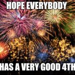 July 4th | HOPE EVERYBODY HAS A VERY GOOD 4TH | image tagged in july 4th | made w/ Imgflip meme maker