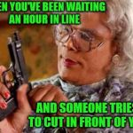 I will not be using my inside voice. | WHEN YOU'VE BEEN WAITING AN HOUR IN LINE AND SOMEONE TRIES TO CUT IN FRONT OF YOU | image tagged in madea,memes,cutting in line,rude | made w/ Imgflip meme maker