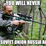 Putin | YOU WILL NEVER CALL SOVIET UNION RUSSIA AGAIN! | image tagged in putin | made w/ Imgflip meme maker