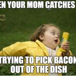 Me Stealing Bacon | WHEN YOUR MOM CATCHES YOU TRYING TO PICK BACON OUT OF THE DISH | image tagged in memes,chubby bubbles girl,bacon,mom | made w/ Imgflip meme maker