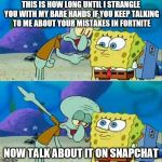 Talk To Spongebob Meme | THIS IS HOW LONG UNTIL I STRANGLE YOU WITH MY BARE HANDS IF YOU KEEP TALKING TO ME ABOUT YOUR MISTAKES IN FORTNITE NOW TALK ABOUT IT ON SNAP | image tagged in memes,talk to spongebob | made w/ Imgflip meme maker