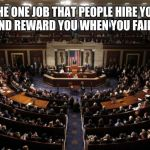 vote them all out | THE ONE JOB THAT PEOPLE HIRE YOU FOR AND REWARD YOU WHEN YOU FAIL THEM | image tagged in congress | made w/ Imgflip meme maker