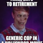 Dead in 5...4...3... | THREE DAYS TO RETIREMENT GENERIC COP IN A HOLLYWOOD MOVIE | image tagged in memes,zombie bad luck brian,bad luck brian | made w/ Imgflip meme maker