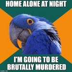 Paranoid Parrot Meme | HOME ALONE AT NIGHT I'M GOING TO BE BRUTALLY MURDERED | image tagged in memes,paranoid parrot | made w/ Imgflip meme maker