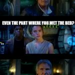 Han Solo wet the bed | IT'S TRUE, ALL OF IT EVEN THE PART WHERE YOU WET THE BED? WHO TOLD YOU THAT?! | image tagged in memes,it's true all of it han solo | made w/ Imgflip meme maker