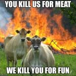 Evil Cows Meme | YOU KILL US FOR MEAT WE KILL YOU FOR FUN | image tagged in memes,evil cows | made w/ Imgflip meme maker