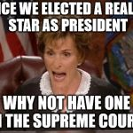 Judge Judy | SINCE WE ELECTED A REALITY STAR AS PRESIDENT WHY NOT HAVE ONE ON THE SUPREME COURT? | image tagged in judge judy | made w/ Imgflip meme maker