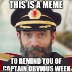 A MemefordandSons event. July 4-11 | THIS IS A MEME TO REMIND YOU OF CAPTAIN OBVIOUS WEEK | image tagged in thanks captain obvious,captain obvious | made w/ Imgflip meme maker