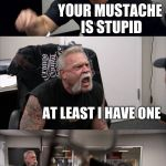 American Chopper Argument Meme | GROW A MUSTACHE YOUR MUSTACHE IS STUPID AT LEAST I HAVE ONE MIGHTY CHAIR ATTACK! MY MUSTACHE IS AWESOME | image tagged in memes,american chopper argument | made w/ Imgflip meme maker