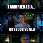 It's True All of It Han Solo Meme | I MARRIED LEIA... BUT YOUR SO OLD ...30 YEARS AGO YOU MORON! | image tagged in memes,it's true all of it han solo | made w/ Imgflip meme maker