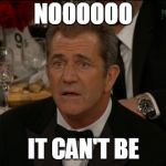 Confused Mel Gibson Meme | NOOOOOO IT CAN'T BE | image tagged in memes,confused mel gibson | made w/ Imgflip meme maker