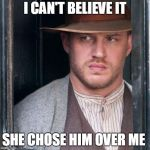 Tom Hardy  Meme | I CAN'T BELIEVE IT SHE CHOSE HIM OVER ME | image tagged in memes,tom hardy | made w/ Imgflip meme maker