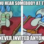 Squidward Don't Care | WHEN YOU HEAR SOMEBODY AT THE DOOR BUT U NEVER INVITED ANYONE OVER | image tagged in squidward don't care | made w/ Imgflip meme maker