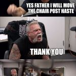 American Chopper Argument Meme | CAN YOU HELP ME MOVE THIS CHAIR OVER THERE YES FATHER I WILL MOVE THE CHAIR POST HASTE THANK YOU IS THIS GOOD THATS PERFECT, YOU ARE A GOOD  | image tagged in memes,american chopper argument | made w/ Imgflip meme maker