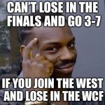 Thinking Black Guy | CAN'T LOSE IN THE FINALS AND GO 3-7 IF YOU JOIN THE WEST AND LOSE IN THE WCF | image tagged in thinking black guy | made w/ Imgflip meme maker