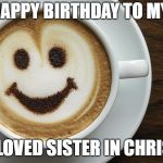 coffee | HAPPY BIRTHDAY TO MY BELOVED SISTER IN CHRIST! | image tagged in coffee | made w/ Imgflip meme maker