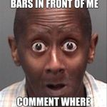 Funny Face | OOO IM IN A PLACE WITH BARS IN FRONT OF ME COMMENT WHERE  YOU THINK IM AT | image tagged in funny face | made w/ Imgflip meme maker